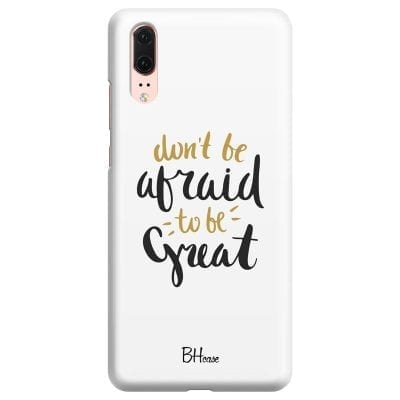 Don't Be Afraid To Be Great Case Huawei P20